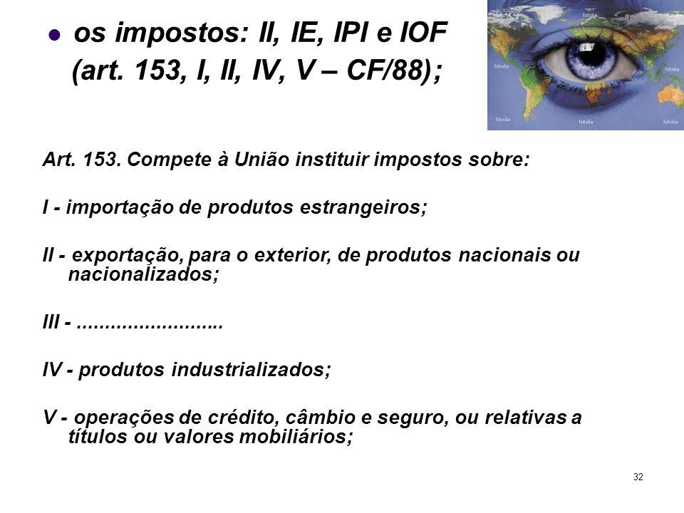 32 os impostos: II, IE, IPI e IOF (art. 153, I, II, IV, V – CF/88); Art. 153. Compete à União instituir impostos sobre: I - importação de produtos est