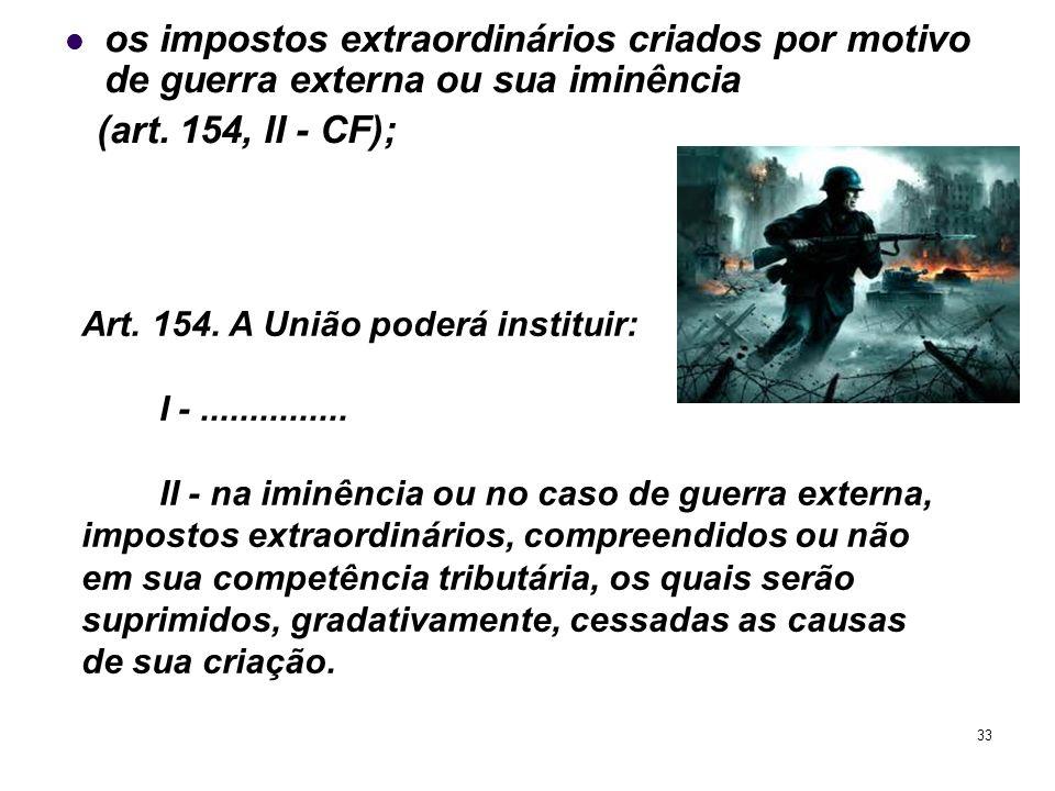 33 os impostos extraordinários criados por motivo de guerra externa ou sua iminência (art. 154, II - CF); Art. 154. A União poderá instituir: I -.....