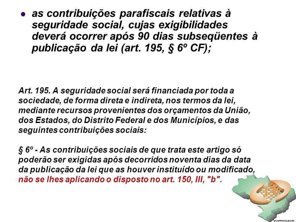 34 as contribuições parafiscais relativas à seguridade social, cujas exigibilidades deverá ocorrer após 90 dias subseqüentes à publicação da lei (art.