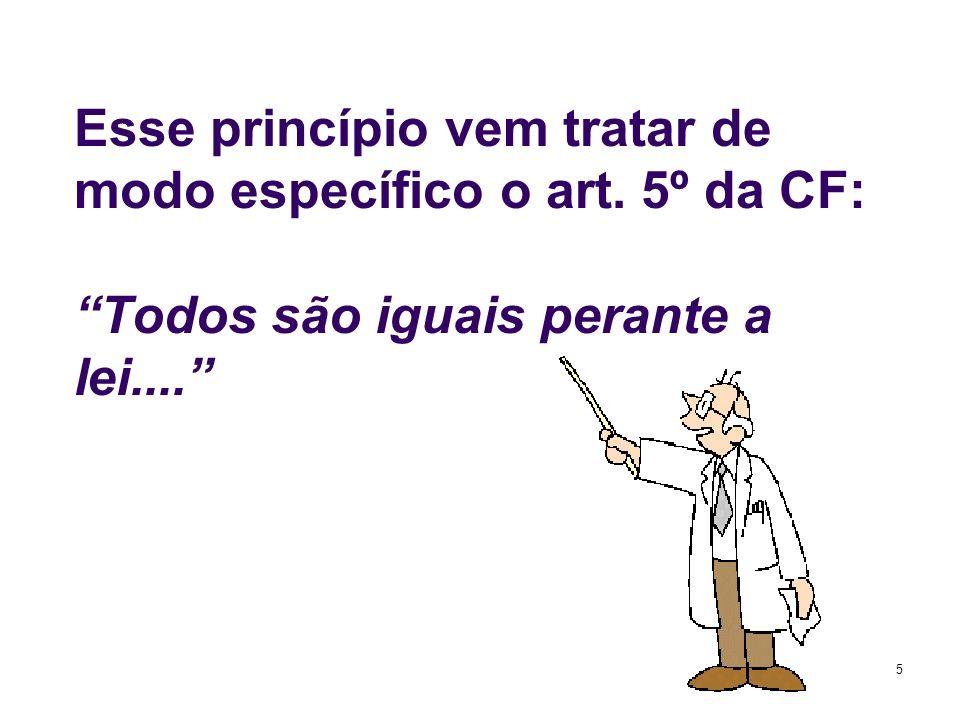 5 Esse princípio vem tratar de modo específico o art. 5º da CF: Todos são iguais perante a lei....