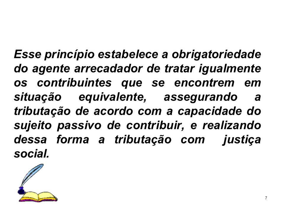 7 Esse princípio estabelece a obrigatoriedade do agente arrecadador de tratar igualmente os contribuintes que se encontrem em situação equivalente, as