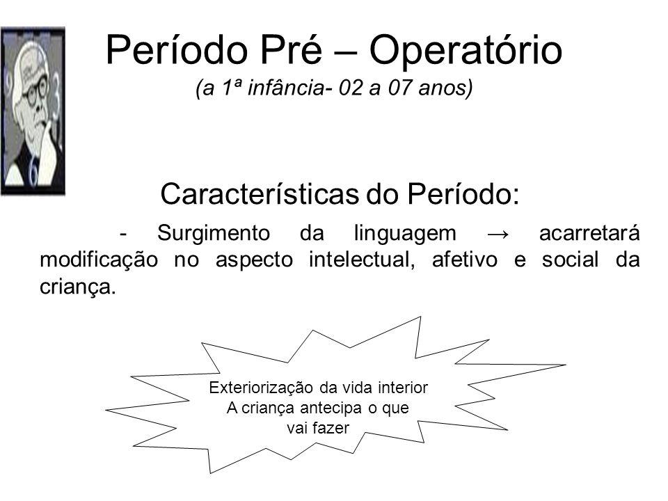 Período Pré – Operatório (a 1ª infância- 02 a 07 anos) Características do Período: - Surgimento da linguagem acarretará modificação no aspecto intelec