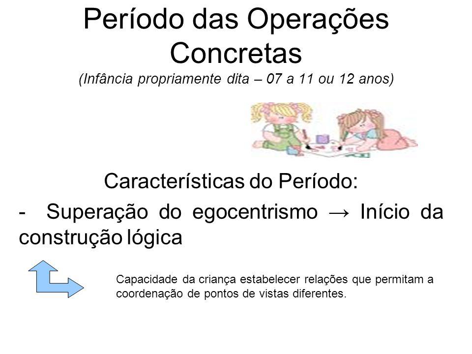 Período das Operações Concretas (Infância propriamente dita – 07 a 11 ou 12 anos) Características do Período: - Superação do egocentrismo Início da co