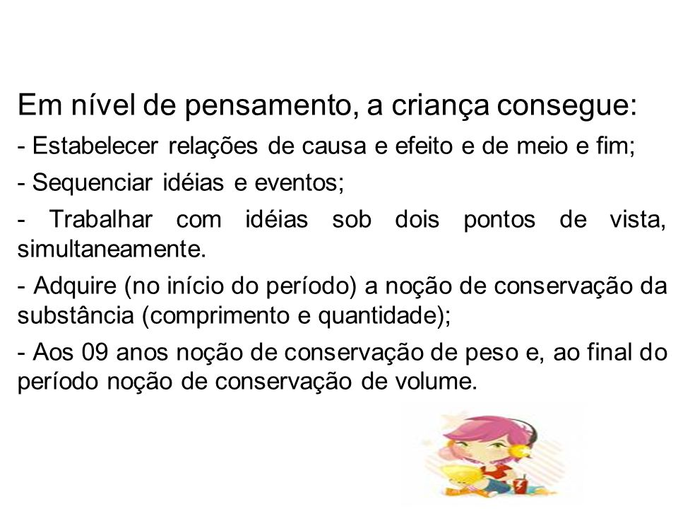 Em nível de pensamento, a criança consegue: - Estabelecer relações de causa e efeito e de meio e fim; - Sequenciar idéias e eventos; - Trabalhar com i