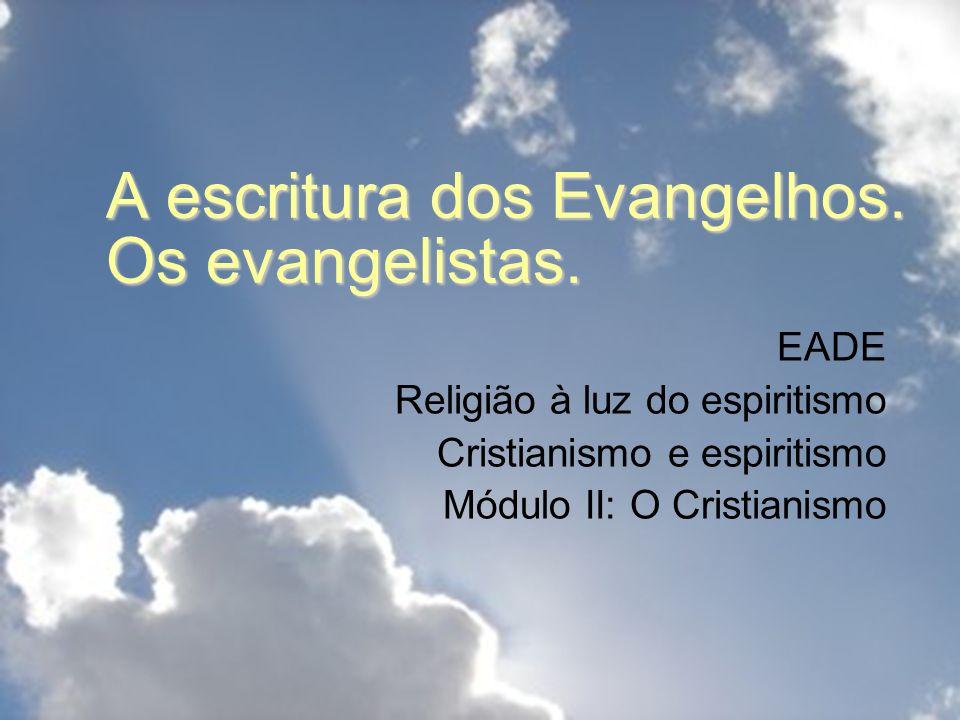 A escritura dos Evangelhos. Os evangelistas. EADE Religião à luz do espiritismo Cristianismo e espiritismo Módulo II: O Cristianismo
