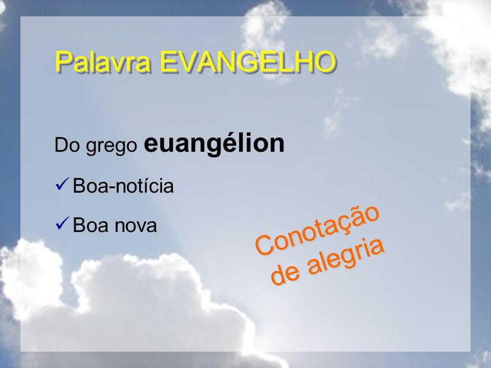 Palavra EVANGELHO Do grego euangélion Boa-notícia Boa nova Conotação de alegria