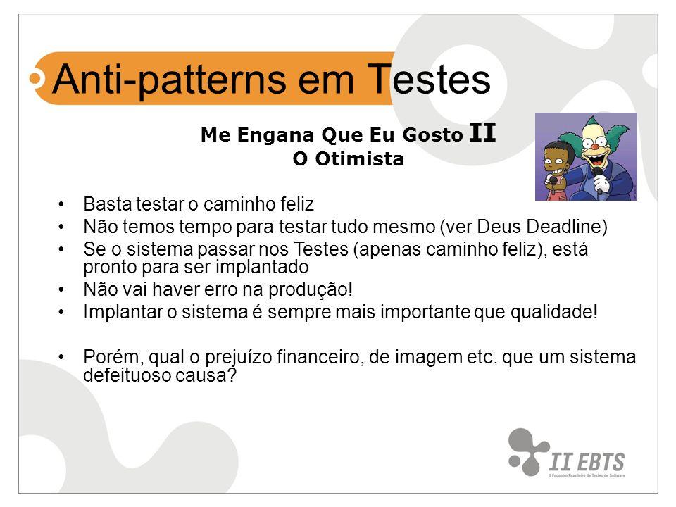 Anti-patterns em Testes Me Engana Que Eu Gosto II O Otimista Basta testar o caminho feliz Não temos tempo para testar tudo mesmo (ver Deus Deadline) S