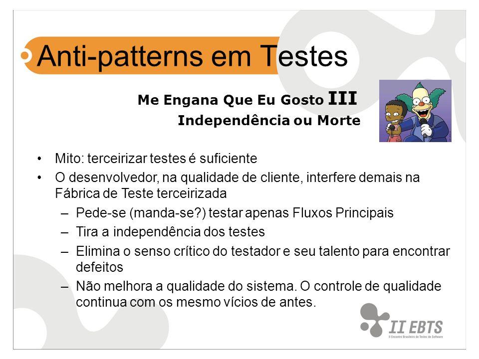 Anti-patterns em Testes Me Engana Que Eu Gosto III Independência ou Morte Mito: terceirizar testes é suficiente O desenvolvedor, na qualidade de clien