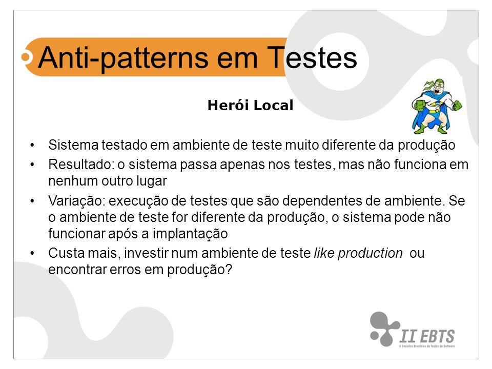 Anti-patterns em Testes Herói Local Sistema testado em ambiente de teste muito diferente da produção Resultado: o sistema passa apenas nos testes, mas