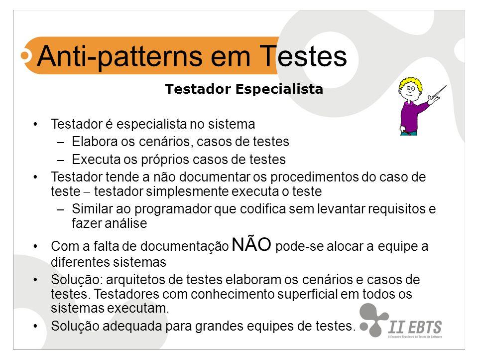 Anti-patterns em Testes Testador Especialista Testador é especialista no sistema –Elabora os cenários, casos de testes –Executa os próprios casos de t