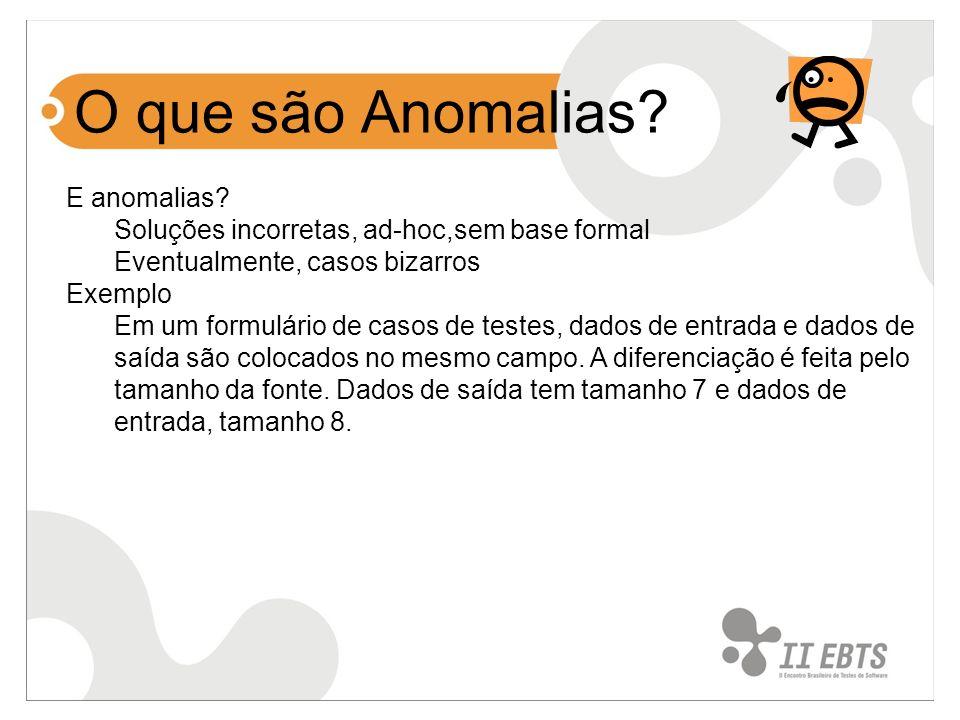 E anomalias? Soluções incorretas, ad-hoc,sem base formal Eventualmente, casos bizarros Exemplo Em um formulário de casos de testes, dados de entrada e