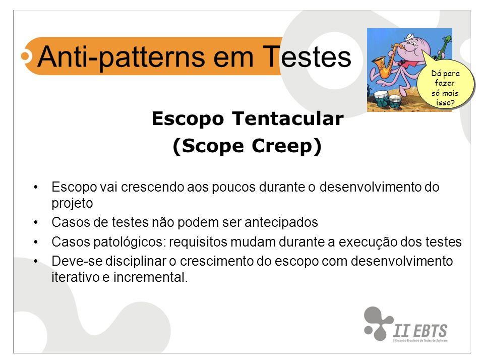 Anti-patterns em Testes Escopo Tentacular (Scope Creep) Escopo vai crescendo aos poucos durante o desenvolvimento do projeto Casos de testes não podem
