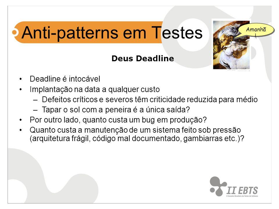 Anti-patterns em Testes Deus Deadline Deadline é intocável Implantação na data a qualquer custo –Defeitos críticos e severos têm criticidade reduzida