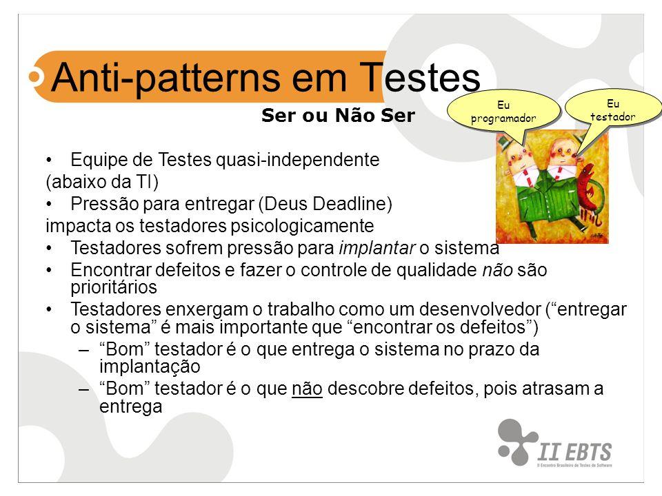Anti-patterns em Testes Ser ou Não Ser Equipe de Testes quasi-independente (abaixo da TI) Pressão para entregar (Deus Deadline) impacta os testadores