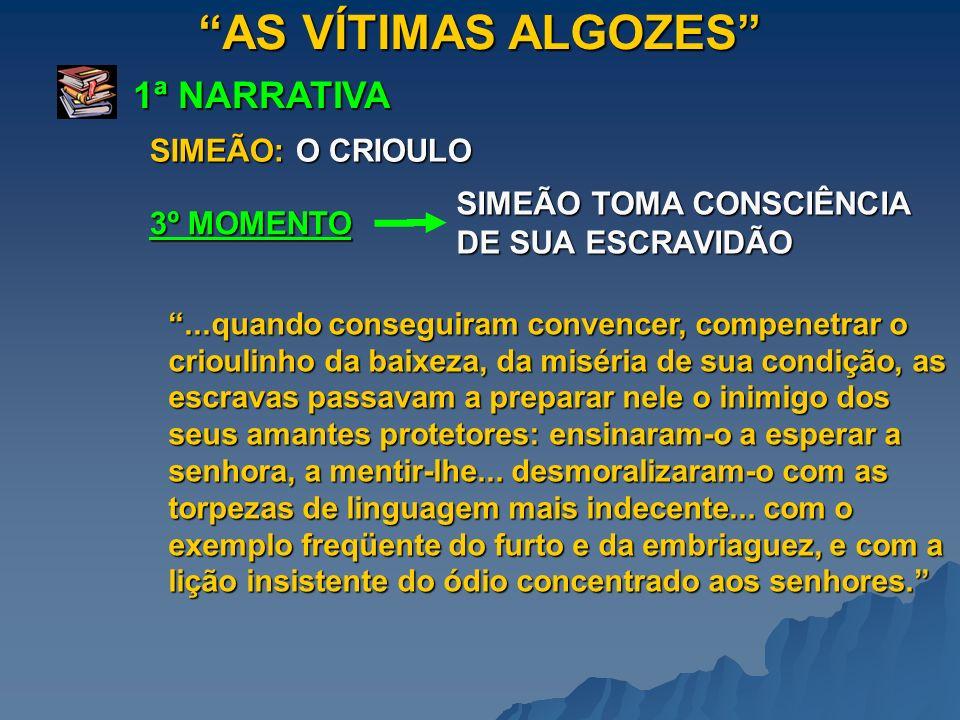 AS VÍTIMAS ALGOZES 1ª NARRATIVA 3º MOMENTO SIMEÃO: O CRIOULO SIMEÃO TOMA CONSCIÊNCIA DE SUA ESCRAVIDÃO SIMEÃO TORNA-SE VADIO LADRÃO.