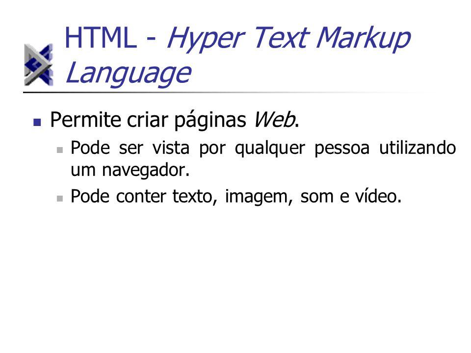 HTML - Hyper Text Markup Language Permite criar páginas Web. Pode ser vista por qualquer pessoa utilizando um navegador. Pode conter texto, imagem, so
