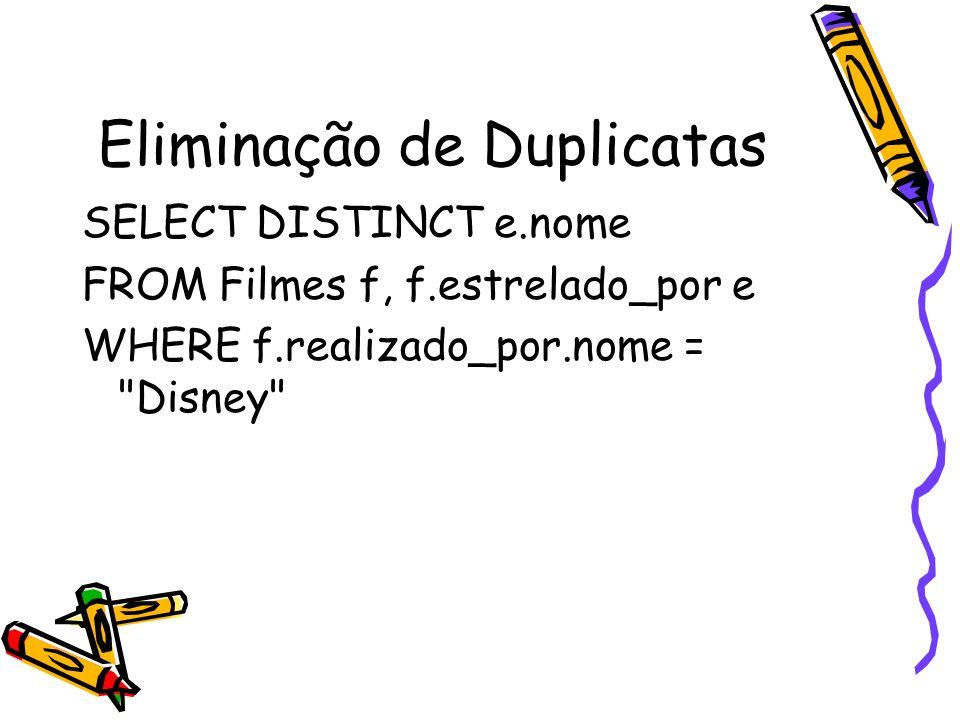 Eliminação de Duplicatas SELECT DISTINCT e.nome FROM Filmes f, f.estrelado_por e WHERE f.realizado_por.nome =
