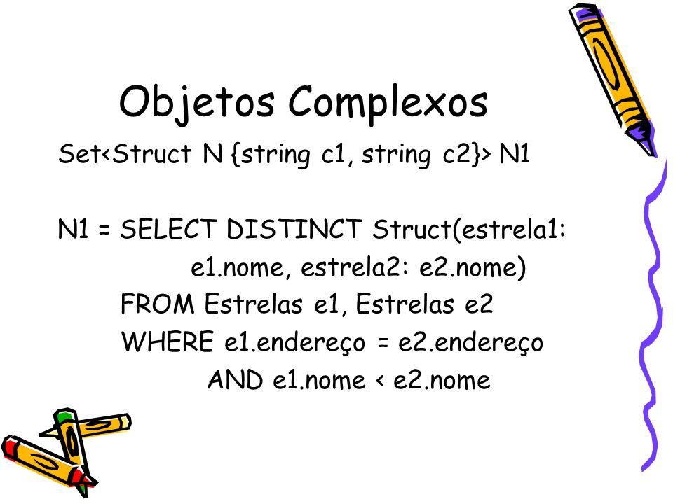 Objetos Complexos Set N1 N1 = SELECT DISTINCT Struct(estrela1: e1.nome, estrela2: e2.nome) FROM Estrelas e1, Estrelas e2 WHERE e1.endereço = e2.endere