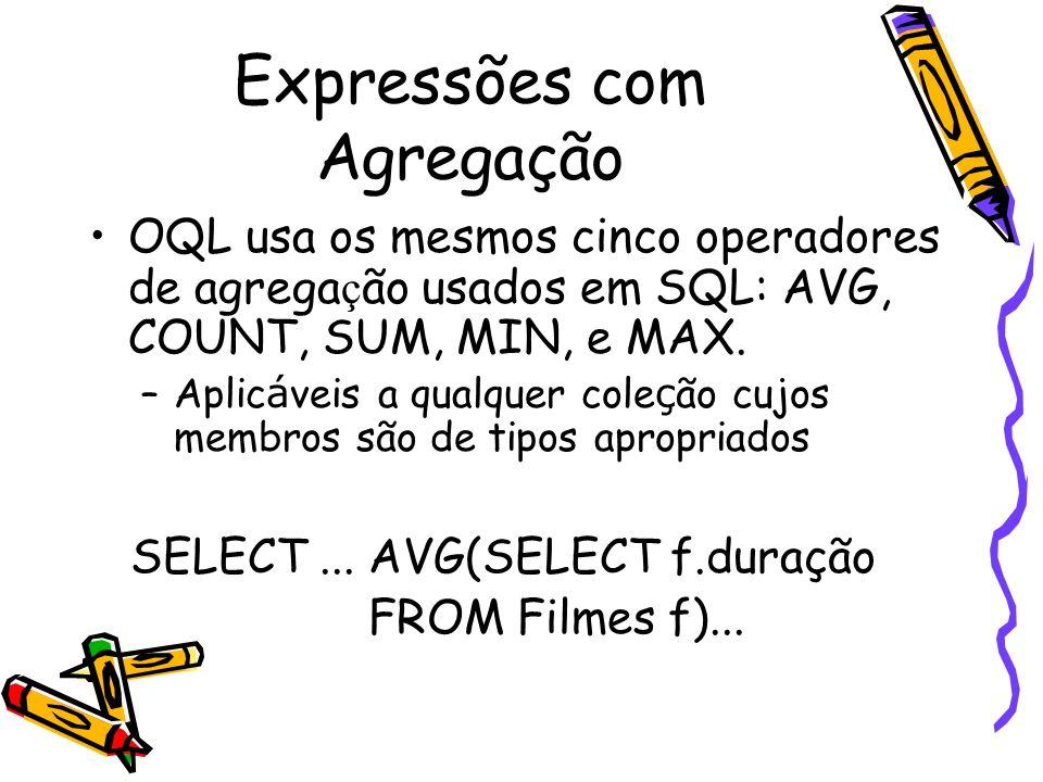 Expressões com Agregação OQL usa os mesmos cinco operadores de agrega ç ão usados em SQL: AVG, COUNT, SUM, MIN, e MAX. –Aplic á veis a qualquer cole ç
