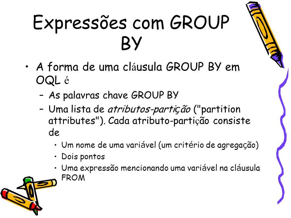 Expressões com GROUP BY A forma de uma cl á usula GROUP BY em OQL é –As palavras chave GROUP BY –Uma lista de atributos-parti ç ão (