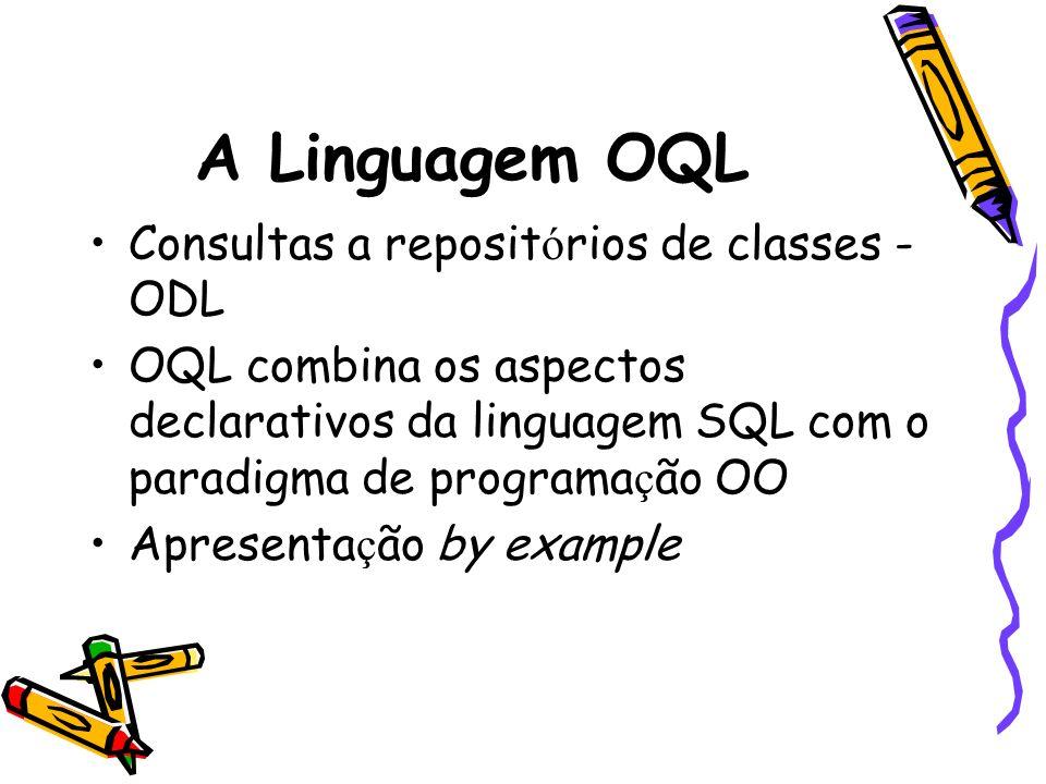 A Linguagem OQL Consultas a reposit ó rios de classes - ODL OQL combina os aspectos declarativos da linguagem SQL com o paradigma de programa ç ão OO
