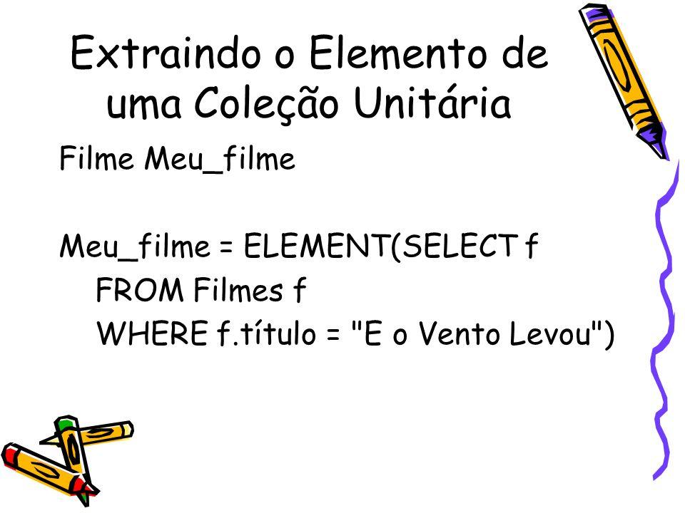 Extraindo o Elemento de uma Coleção Unitária Filme Meu_filme Meu_filme = ELEMENT(SELECT f FROM Filmes f WHERE f.título =