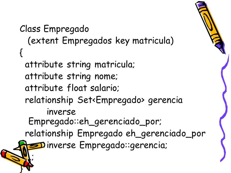 Class Empregado (extent Empregados key matricula) { attribute string matricula; attribute string nome; attribute float salario; relationship Set geren