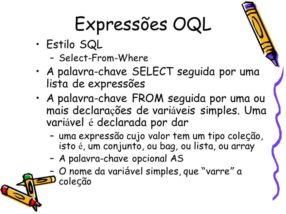 Expressões OQL Estilo SQL –Select-From-Where A palavra-chave SELECT seguida por uma lista de expressões A palavra-chave FROM seguida por uma ou mais d