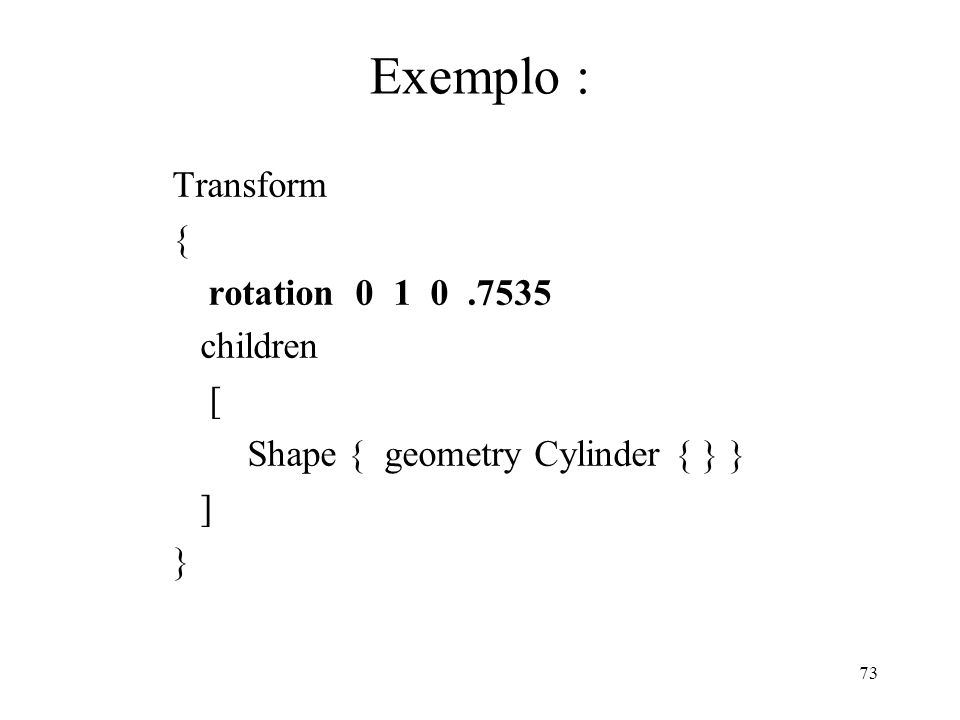 73 Exemplo : Transform { rotation 0 1 0.7535 children [ Shape { geometry Cylinder { } } ] }