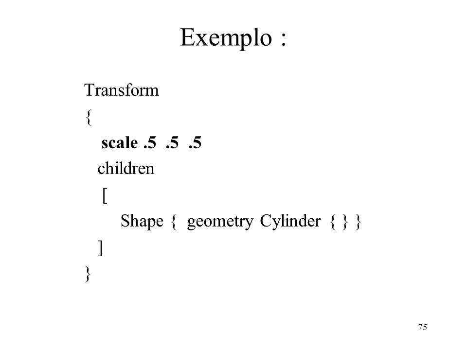 75 Exemplo : Transform { scale.5.5.5 children [ Shape { geometry Cylinder { } } ] }