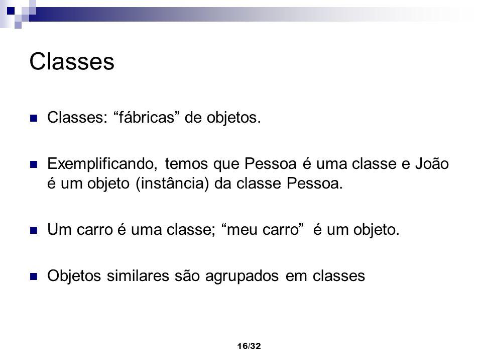 16/32 Classes Classes: fábricas de objetos. Exemplificando, temos que Pessoa é uma classe e João é um objeto (instância) da classe Pessoa. Um carro é