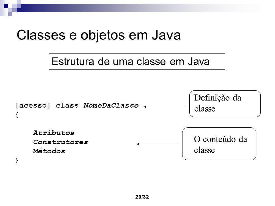 20/32 Classes e objetos em Java [acesso] class NomeDaClasse { Atributos Construtores Métodos } Definição da classe O conteúdo da classe Estrutura de u