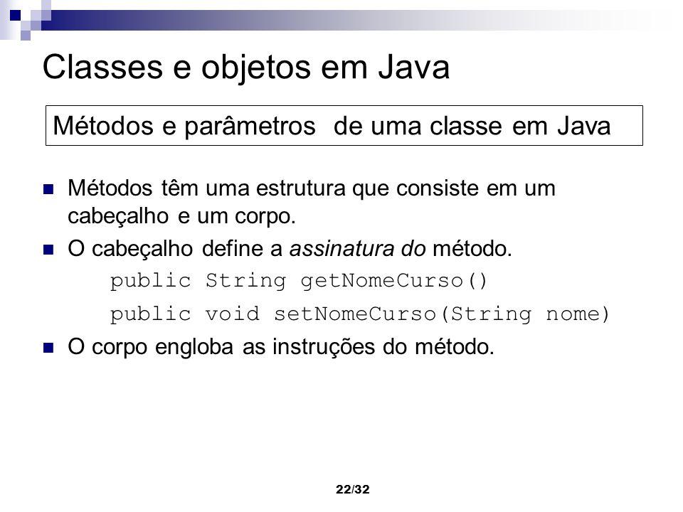 22/32 Classes e objetos em Java Métodos têm uma estrutura que consiste em um cabeçalho e um corpo. O cabeçalho define a assinatura do método. public S