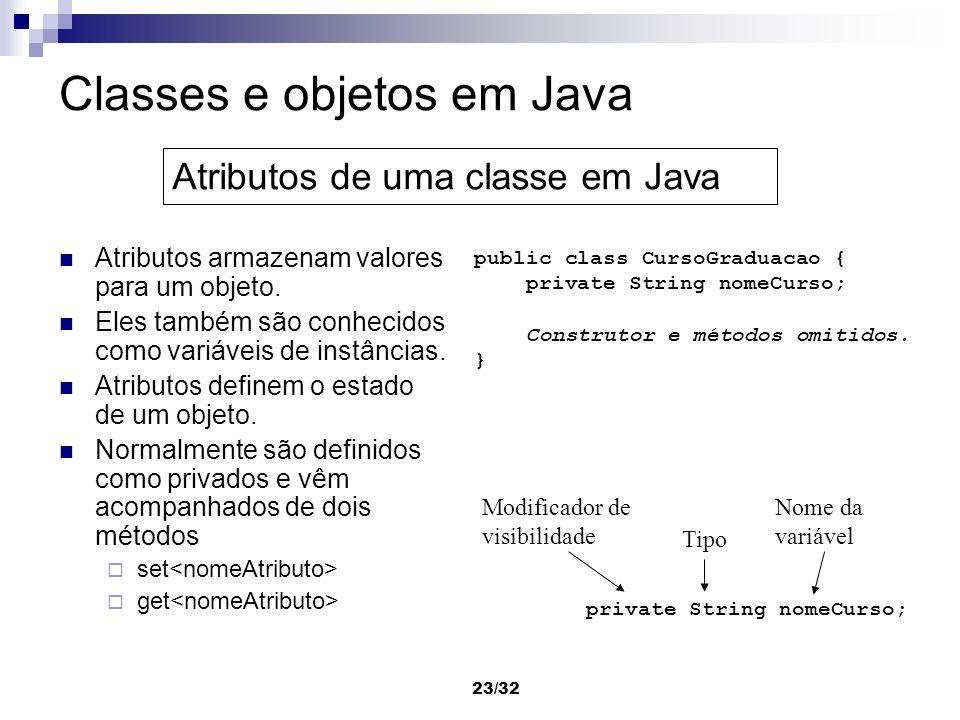 23/32 Classes e objetos em Java Atributos armazenam valores para um objeto. Eles também são conhecidos como variáveis de instâncias. Atributos definem