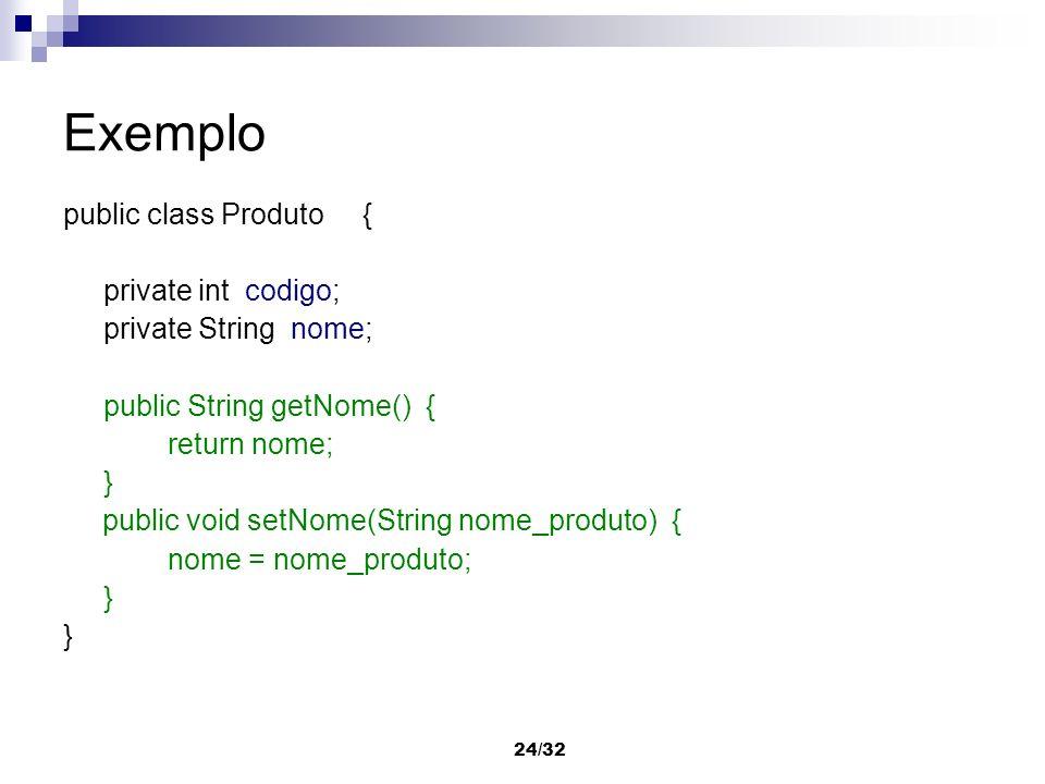 24/32 Exemplo public class Produto { private int codigo; private String nome; public String getNome() { return nome; } public void setNome(String nome