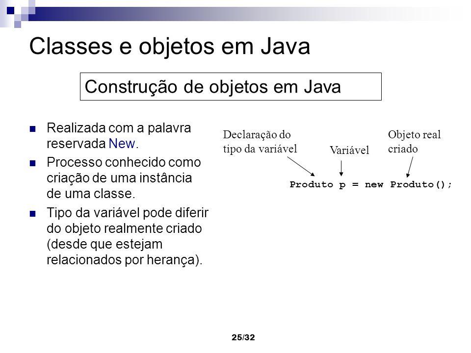 25/32 Classes e objetos em Java Realizada com a palavra reservada New. Processo conhecido como criação de uma instância de uma classe. Tipo da variáve