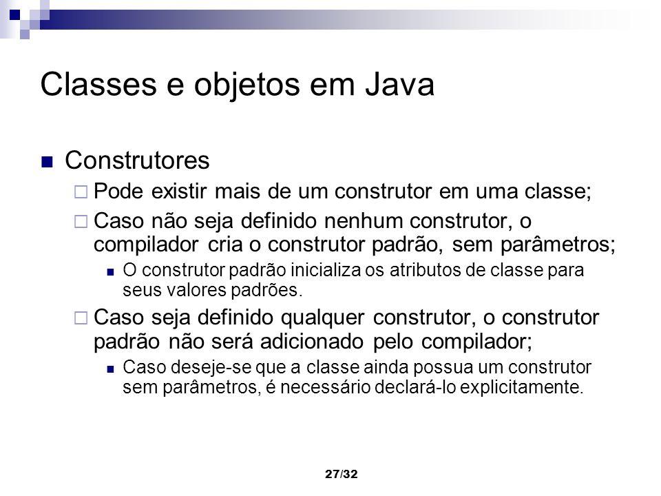 27/32 Classes e objetos em Java Construtores Pode existir mais de um construtor em uma classe; Caso não seja definido nenhum construtor, o compilador