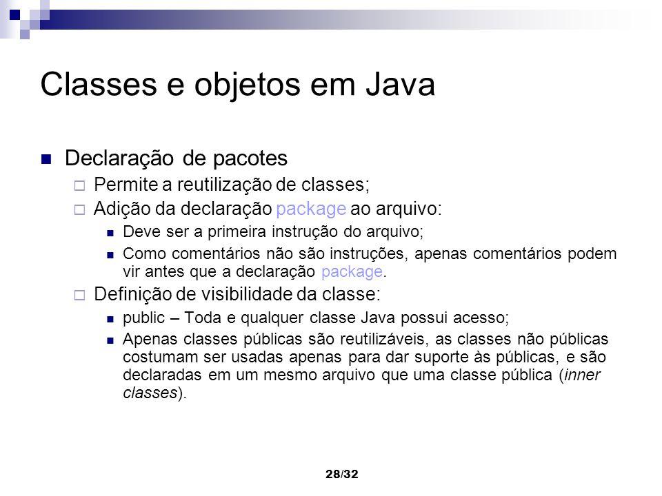 28/32 Classes e objetos em Java Declaração de pacotes Permite a reutilização de classes; Adição da declaração package ao arquivo: Deve ser a primeira