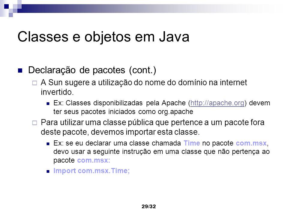 29/32 Classes e objetos em Java Declaração de pacotes (cont.) A Sun sugere a utilização do nome do domínio na internet invertido. Ex: Classes disponib