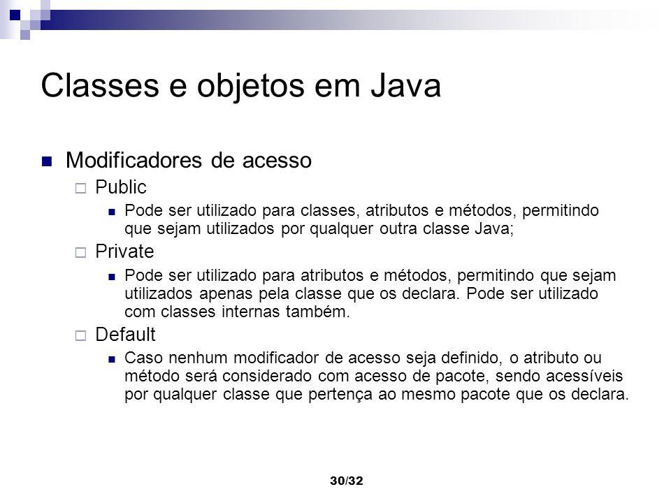 30/32 Classes e objetos em Java Modificadores de acesso Public Pode ser utilizado para classes, atributos e métodos, permitindo que sejam utilizados p