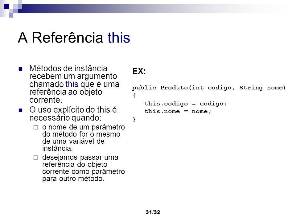 31/32 A Referência this Métodos de instância recebem um argumento chamado this que é uma referência ao objeto corrente. O uso explícito do this é nece
