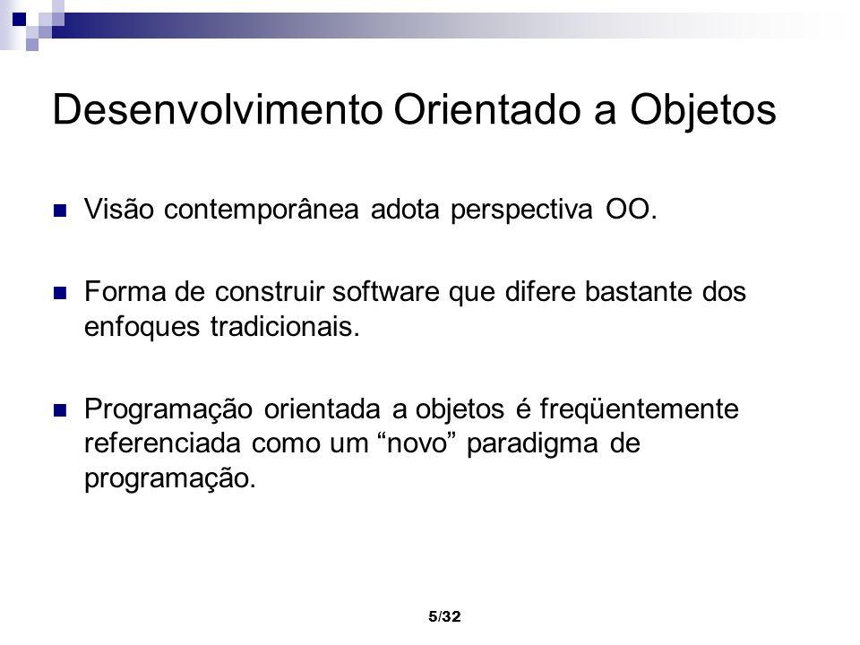 5/32 Desenvolvimento Orientado a Objetos Visão contemporânea adota perspectiva OO. Forma de construir software que difere bastante dos enfoques tradic
