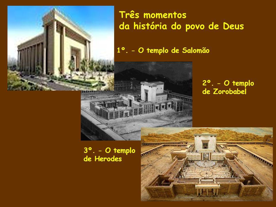 1º. - O templo de Salomão 2º. - O templo de Zorobabel 3º. - O templo de Herodes Três momentos da história do povo de Deus