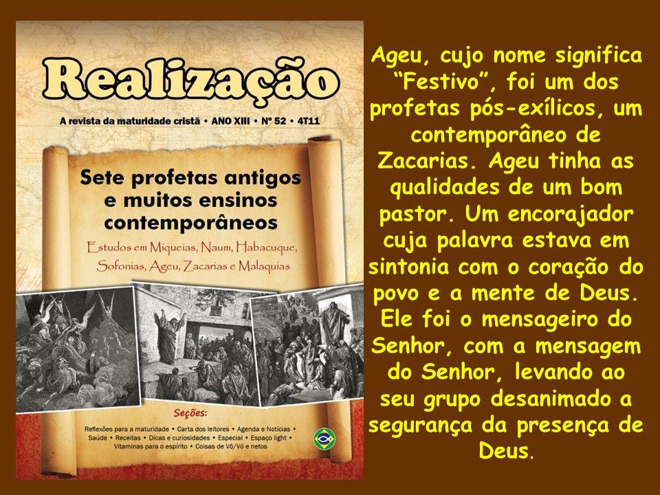 Ageu, cujo nome significa Festivo, foi um dos profetas pós-exílicos, um contemporâneo de Zacarias. Ageu tinha as qualidades de um bom pastor. Um encor