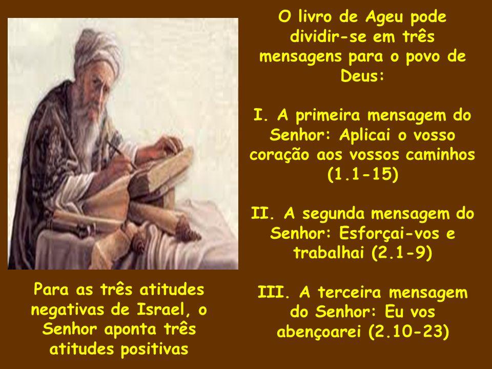 O livro de Ageu pode dividir-se em três mensagens para o povo de Deus: I. A primeira mensagem do Senhor: Aplicai o vosso coração aos vossos caminhos (