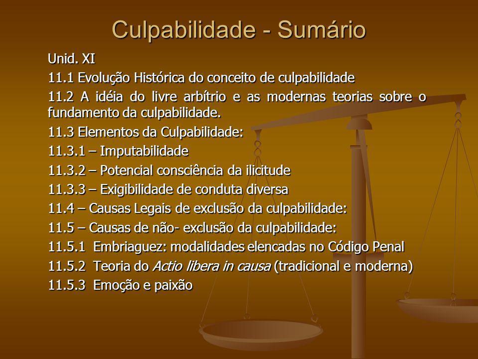 Culpabilidade - Sumário Unid. XI 11.1 Evolução Histórica do conceito de culpabilidade 11.2 A idéia do livre arbítrio e as modernas teorias sobre o fun