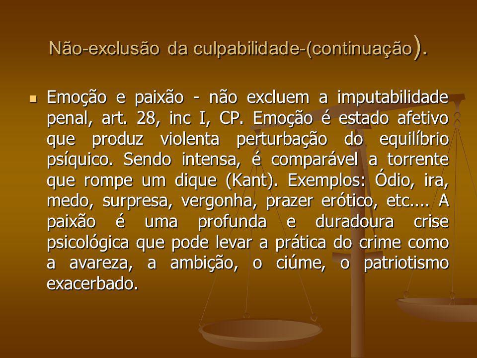 Não-exclusão da culpabilidade-(continuação ). Emoção e paixão - não excluem a imputabilidade penal, art. 28, inc I, CP. Emoção é estado afetivo que pr
