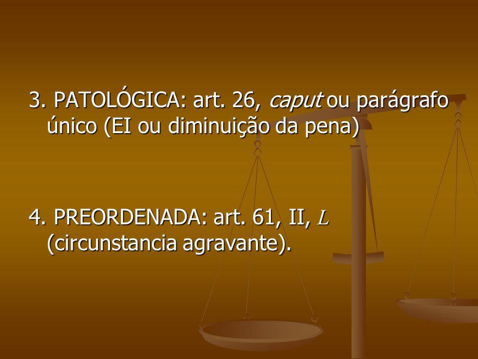 3. PATOLÓGICA: art. 26, caput ou parágrafo único (EI ou diminuição da pena) 4. PREORDENADA: art. 61, II, L (circunstancia agravante).