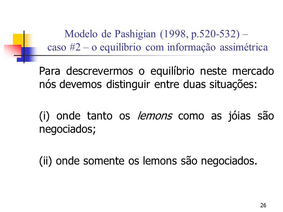 26 Modelo de Pashigian (1998, p.520-532) – caso #2 – o equilíbrio com informação assimétrica Para descrevermos o equilíbrio neste mercado nós devemos distinguir entre duas situações: (i) onde tanto os lemons como as jóias são negociados; (ii) onde somente os lemons são negociados.