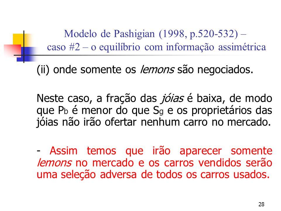 28 Modelo de Pashigian (1998, p.520-532) – caso #2 – o equilíbrio com informação assimétrica (ii) onde somente os lemons são negociados. Neste caso, a